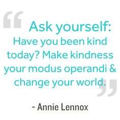 Ask yourself: Have you been kind today? Make kindness your modus operandi and change your world.  Annie Lennox #kindnessquotes