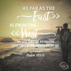 As far as the East is from the West so far had He removed our transgressions from us. Psalm 103:12