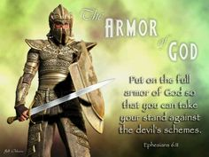 Ephesians 6:11-13 Put on the whole armor of God, that you may be able to stand against the wiles of the devil. For we do not wrestle against flesh and blood, but against principalities, against powers, against the rulers of the darkness of this age, against spiritual  hosts  of wickedness in the heavenly  places.  Therefore take up the whole armor of God, that you may be able to withstand in the evil day, and having done all, to stand.