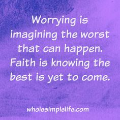 Worrying is imagining the worst that can happen.  Faith is knowing the best is yet to come. http://www.wholesimplelife.com