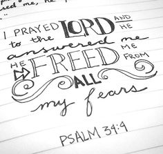 I prayed to the Lord, and he answered me; he delivered me from all my fears -Psalm 34:4 ~