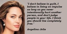 """""""I don't believe in guilt, I believe in living on impulse as long as you never intentionally hurt another person, and don't judge people in your life. I think you should live completely free."""" Angelina Jolie"""