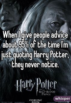 When I give people advice about 95% of the time I'm just quoting Harry Potter, they never notice.