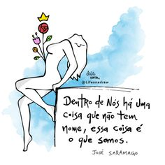 <p></p><p>Dentro de nós há uma coisa que não tem nome, essa coisa é o que somos. (José Saramago)</p>