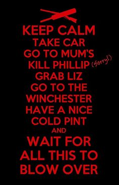 keep calm, take car, go to mum's. kill phillip (sorry!), grab liz, go to the winchester, have a nice cold pint, and wait for all this to blow over.