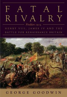 Fatal Rivalry  FLODDEN, 1513: HENRY VIII AND JAMES IV AND THE DECISIVE BATTLE FOR RENAISSANCE BRITAIN by George Goodwin