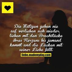 Die Mutigen geben nie auf, verlieben sich wieder, lieben mit den Bruchstücken ihres Herzens bis jemand kommt und die Lücken mit seiner Liebe füllt.