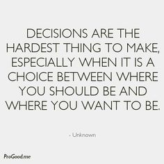 Decisions Are The Hardest Thing To Make, Especially When It Is A Choice Between Where You Should Be And Where You Want To Be. – Unknown