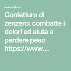 Confettura di zenzero: combatte i dolori ed aiuta a perdere peso https://www....