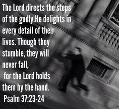 (Psalms 37:23)  The steps of a good man are ordered by the LORD: and he delighteth in his way. (Psalms 37:24)  Though he fall, he shall not be utterly cast down: for the LORD upholdeth him with his hand.