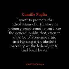 """""""I want to promote the introduction of art history in primary schools and to convince the general public that, even in a period of economic crisis, arts funding is an absolute necessity at the federal, state, and local levels."""", Camille Paglia"""