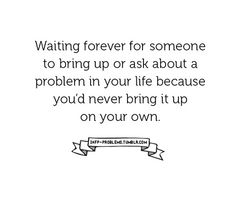 Waiting forever for someone to bring up or ask about a problem in your life because youd never bring it up on your own.