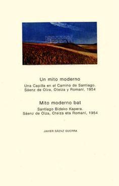 Un mito moderno : una capilla en el Camino de Santiago : Sáenz de Oíza, Oteiza y Romaní, 1954 = Mito moderno bat : Santiago Bideko Kapera : Sáenz de Oíza, Oteiza y Romaní, 1954 / Javier Sáenz Guerra.-- Alzuza (Navarra) : Fundación Museo Jorge Oteiza, 2007.