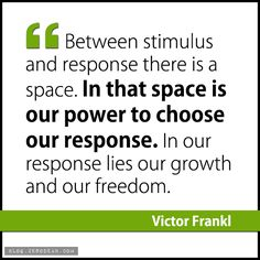 """""""Between stimulus and response there is a space. In that space is our power to choose our response. In our response lies our growth and our freedom."""" – Victor Frankl"""