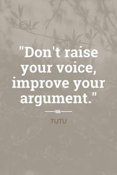 """""""Don't raise your voice, improve your argument."""""""