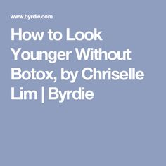 How to Look Younger Without Botox, by Chriselle Lim | Byrdie
