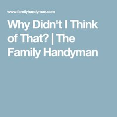 Why Didn't I Think of That? | The Family Handyman