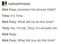 Tony: Hey! Why do you always assume I did something? Maybe Cap messed up! | Fury: ... | Tony: Fine! I may have started an inter-team fight over UN accords that were kind of due to some evil Hydra dude's plans... | Fury: *sighs a thousand times*