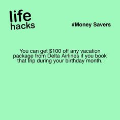 You can get $100 off any vacation package from Delta Airlines if you book that trip during your birthday month. #LifeHacks