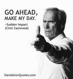 http://dandelionquotes.com/go-ahead-make-my-day Go ahead, make my day. ~Sudden Impact (Clint Eastwood)