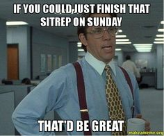 If you could just finish that sitrep on sunday - that'd be great