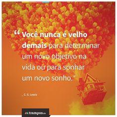 Você nunca é velho demais para determinar um novo objetivo na vida ou para sonhar um novo sonho. _C.S. Lewis