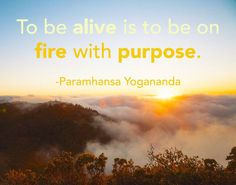 "Yogananda: ""To be alive is to be on fire with purpose."" #yogananda #quote [www.ForJoyWeLive.org]"