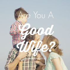 Are you a good wife?  Here's what Proverbs 18 says about being a good wife...
