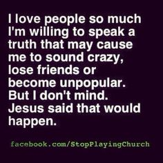 I love people so much I'm willing to speak a truth that may cause me to sound crazy, lose friends, or become unpopular. But I don't mind. Jesus said that would happen.