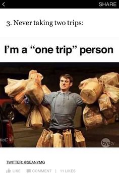 Every time I bring 17 bags in or I die trying