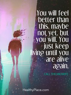 Quote in depression: You will feel better than this, maybe not yet, but you will. You just keep living until you are alive again – Call The Midwife. www.HealthyPlace.com