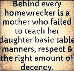 Behind every home wrecker is a mother who failed to teach her daughter basic table manners, respect, and the right amount of decency. Again, just a whore, not a home wrecker. BUT I do feel sorry for your daughter. Karma Quotes, True Quotes, Quotes To Live By, Funny Quotes, Qoutes, Wisdom Quotes, Mistress Quotes Karma, Moment Quotes, Bipolar Quotes