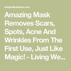Amazing Mask Removes Scars, Spots, Acne And Wrinkles From The First Use, Just Like Magic! - Living Wellmindness