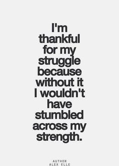 I am thankful for my struggle because without it I wouldn't have stumbled across my strength.
