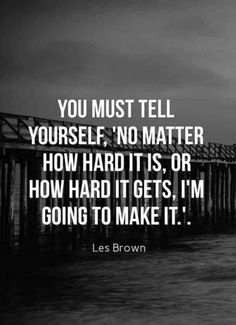 """TOP MOTIVATIONAL quotes and sayings by famous authors like Les Brown : You must tell yourself """"No matter how hard it is, or how hard it gets, I'm going to make it"""". Life Is Hard Quotes, Good Quotes, Short Inspirational Quotes, True Quotes, Quotes To Live By, Motivational Quotes, Smile Quotes, Quotes Quotes, Inspirational Words Of Encouragement"""