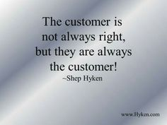 SOME MOTTO'S ARE THAT THE CUSTOMER IS ALWAYS RIGHT AND IN THE CUSTOMER SERVICE INDUSTRY WE LAUGH AT THIS, BUT THIS QUOTE EXPLAINS WHY THAT PHRASE IS SO POPULAR.....WE CAN NEVER TAKE BACK THINGS THAT ARE SAID OR DONE. DO THEM RIGHT THE FIRST TIME.