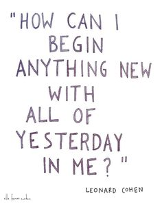 How Can I begin anything new with all of yesterday in me? - Leonard Cohen