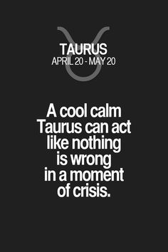 A cool calm Taurus can act like nothing is wrong in a moment of crisis. Taurus | Taurus Quotes | Taurus Zodiac Signs