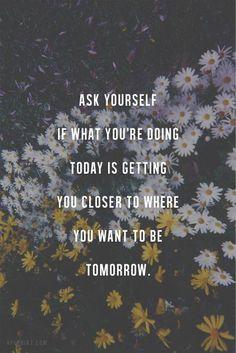 What you're doing today is getting you closer to where you want to be tomorrow.