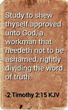 2 Timothy 2:15 kjv Study to shew thyself approved unto God, a workman that needeth not to be ashamed, rightly dividing the word of truth.