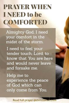 Almighty God, I need your comfort in the midst of the storm. I need to feel your tender touch, Lord to know that You are here and would never leave and forsaken me. Help me to experience the peace of God which can only overcome from You. Prayer For Comfort, Prayer For Peace, Peace Of God, Words Of Comfort, Power Of Prayer, Daily Prayer, 2017 Prayer, Spiritual Warfare Prayers, Spiritual Guidance
