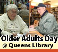 May 22 Is Older Adults Day at Queens Library at Flushing - If you're an older adult or care for an older friend or family member, you won't want to miss this special event featuring live entertainment, short presentations on a range of subjects of interest to older adults, free blood pressure screening and access to other health information, and demonstrations of how to use email, Facebook and Twitter and more.