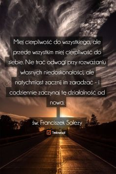 Miej cierpliwość do wszystkiego, ale przede wszystkim miej cierpliwość do siebie. Nie trać odwagi przy rozważaniu własnych niedoskonałości, ale natychmiast zacznij im zaradzać - i codziennie zaczynaj tę działalność od nowa.  św. Franciszek Salezy Motto, My Way, Christianity, Inspirational Quotes, Faith, God, Humor, Motivation, Gluten Free