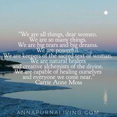 We are all things, dear women. We are so many things. We are big tears and big dreams. We are powerful. We are the keepers of the sacred text of woman. We are natural healers and creative alchemists of the divine. We are capable of healing ourselves and everyone we come near. — Carrie-Anne Moss