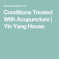 Conditions Treated With Acupuncture | Yin Yang House