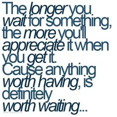 waiting doesn't mean sitting around... it means being quietly productive until what you want happens... THAT is worth the wait...