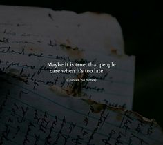 Quotes 'nd Notes - Maybe it is true, that people care when it's too. Too Late Quotes, True Quotes, Words Quotes, Motivational Quotes, Inspirational Quotes, Sayings, Poetry Quotes, Wisdom Quotes, Liking Someone Quotes