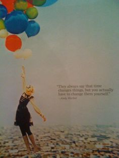 they always say that time changes things, but you actually have to change them yourself.    andy warhol