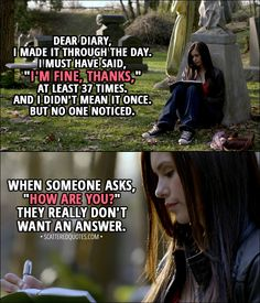 "Quote from The Vampire Diaries 1x01 │  Elena Gilbert (narration): Dear diary, I made it through the day. I must have said, ""I'm fine, thanks,"" at least 37 times. And I didn't mean it once. But no one noticed. When someone asks, ""How are you?"" They really don't want an answer.  │ #TheVampireDiaries #TVD #ElenaGilbert"