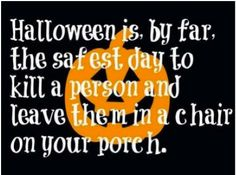 Halloween....by far, the safest day